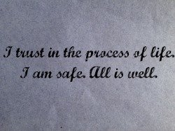 I trust in the purpose of life. I am safe. All is well. Affirmations